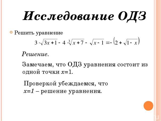 Решить уравнение Исследование ОДЗ Решение. Замечаем, что ОДЗ уравнения состоит из одной точки х=1. Проверкой убеждаемся, что х=1 – решение уравнения.