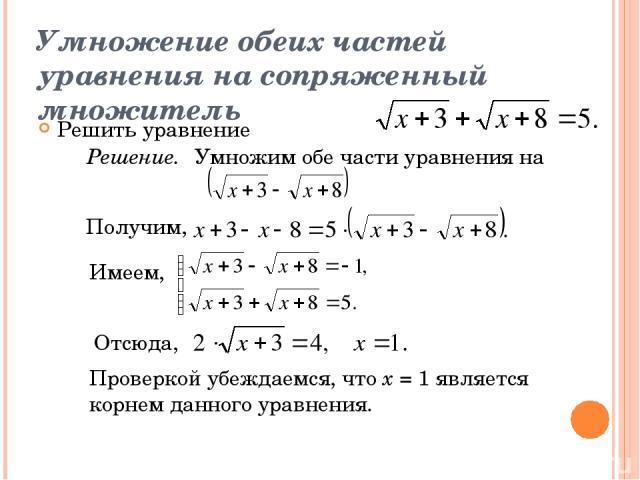 Умножение обеих частей уравнения на сопряженный множитель Решить уравнение Решение. Умножим обе части уравнения на Получим, Имеем, Отсюда, Проверкой убеждаемся, что х = 1 является корнем данного уравнения.