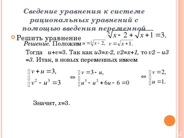 Сведение уравнения к системе рациональных уравнений с помощью введения переменной Решить уравнение Решение. Положим Тогда u+v=3. Так как u3=x-2, v2=x+1, то v2 – u3 =3. Итак, в новых переменных имеем Значит, х=3.