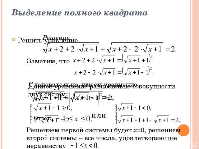 Выделение полного квадрата Решить уравнение Решение. Заметим, что Следовательно, имеем уравнение Данное уравнение равносильно совокупности двух систем: или Решением первой системы будет х=0, решением второй системы – все числа, удовлетворяющие нерав…