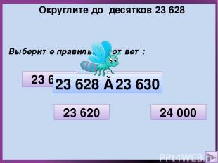 Округлите до десятков 23 628 Выберите правильный ответ: 23 600 23 620 23 630 24
