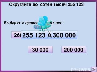 Округлите до сотен тысяч 255 123 Выберите правильный ответ: 30 000 200 000 300 0