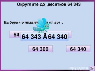 Округлите до десятков 64 343 Выберите правильный ответ: 64 350 64 300 64 340 64
