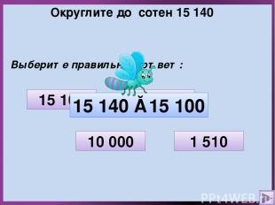 Округлите до сотен 15 140 Выберите правильный ответ: 1 510 10 000 15 100 15 200