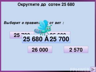Округлите до сотен 25 680 Выберите правильный ответ: 2 570 26 000 25 700 25 600