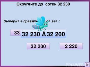 Округлите до сотен 32 230 Выберите правильный ответ: 2 220 33 000 32 200 32 300