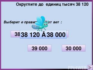 Округлите до единиц тысяч 38 120 Выберите правильный ответ: 30 000 38 100 38 000