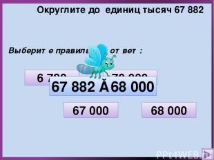 Округлите до единиц тысяч 67 882 Выберите правильный ответ: 70 000 6 780 68 000
