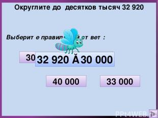 Округлите до десятков тысяч 32 920 Выберите правильный ответ: 32 000 33 000 30 0