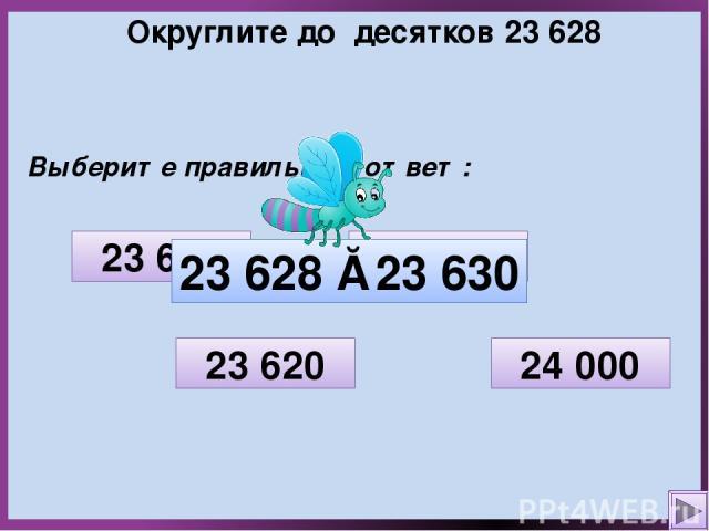 Округлите до десятков 23 628 Выберите правильный ответ: 23 600 23 620 23 630 24 000 23 628 ≈ 23 630