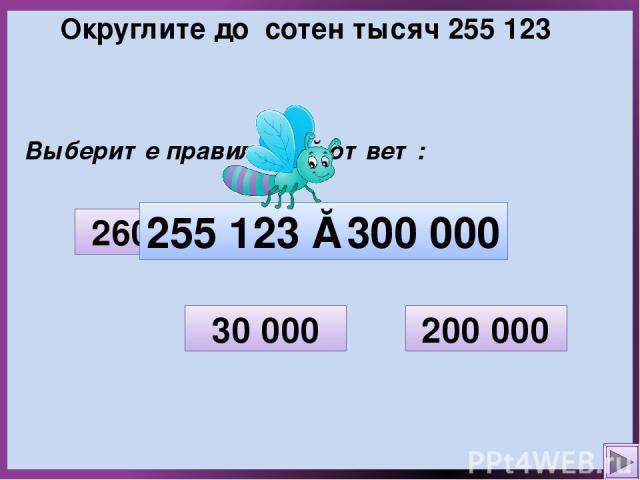 Округлите до сотен тысяч 255 123 Выберите правильный ответ: 30 000 200 000 300 000 260 000 255 123 ≈ 300 000