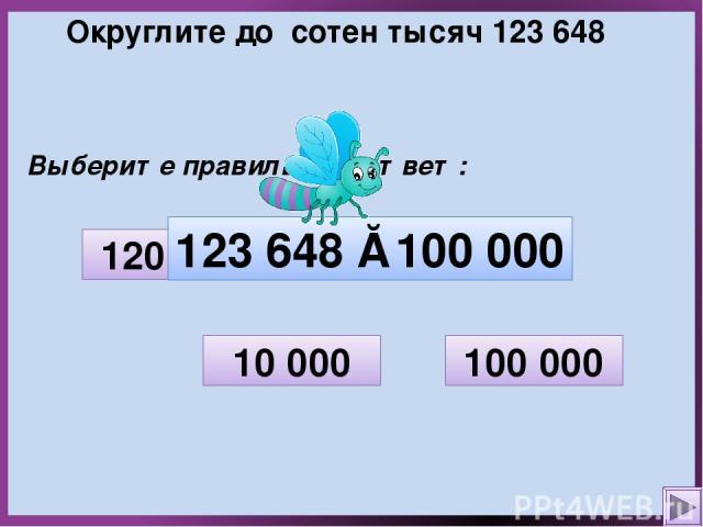 Округлите до сотен тысяч 123 648 Выберите правильный ответ: 10 000 200 000 100 000 120 000 123 648 ≈ 100 000