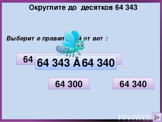 Округлите до десятков 64 343 Выберите правильный ответ: 64 350 64 300 64 340 64 000 64 343 ≈ 64 340