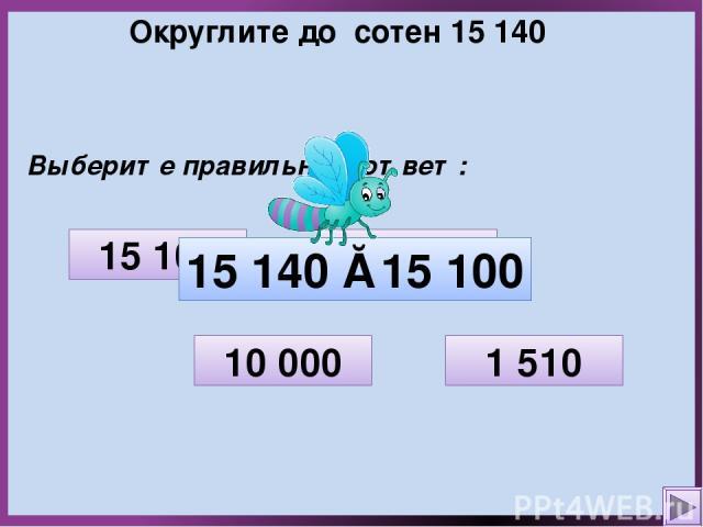 Округлите до сотен 15 140 Выберите правильный ответ: 1 510 10 000 15 100 15 200 15 140 ≈ 15 100