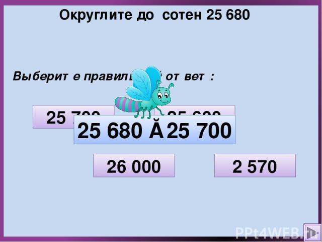 Округлите до сотен 25 680 Выберите правильный ответ: 2 570 26 000 25 700 25 600 25 680 ≈ 25 700