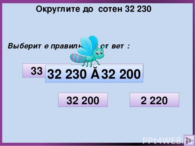 Округлите до сотен 32 230 Выберите правильный ответ: 2 220 33 000 32 200 32 300 32 230 ≈ 32 200