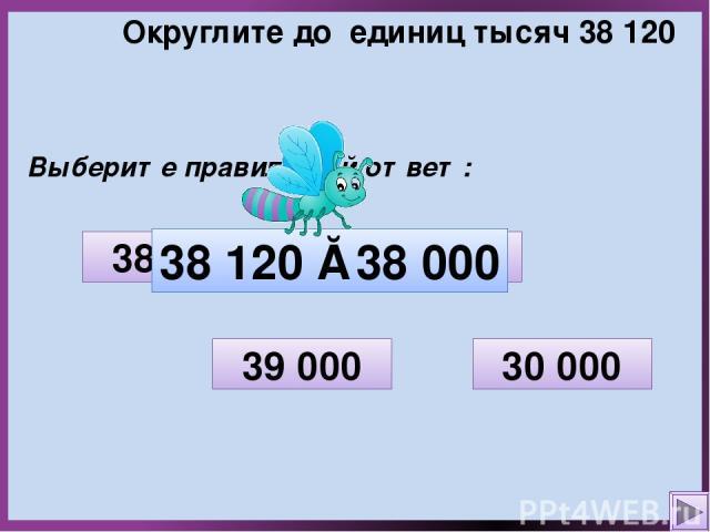 Округлите до единиц тысяч 38 120 Выберите правильный ответ: 30 000 38 100 38 000 39 000 38 120 ≈ 38 000