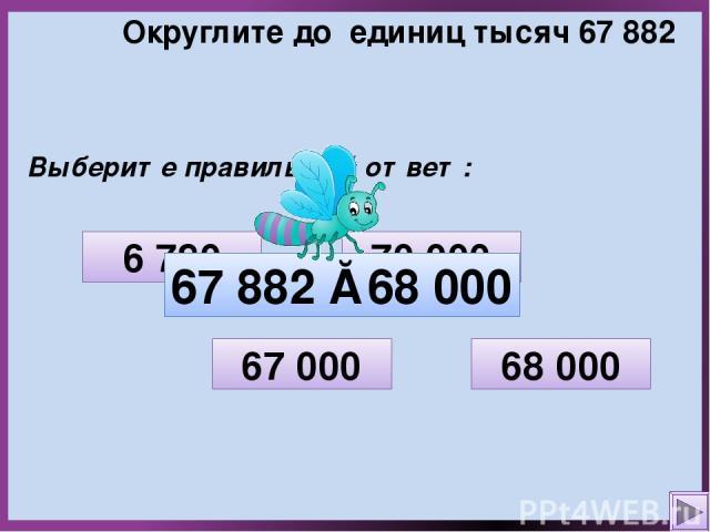 Округлите до единиц тысяч 67 882 Выберите правильный ответ: 70 000 6 780 68 000 67 000 67 882 ≈ 68 000