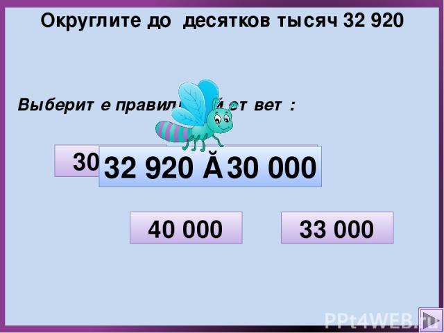 Округлите до десятков тысяч 32 920 Выберите правильный ответ: 32 000 33 000 30 000 40 000 32 920 ≈ 30 000