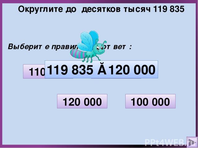 Округлите до десятков тысяч 119 835 Выберите правильный ответ: 11 000 100 000 120 000 110 000 119 835 ≈ 120 000