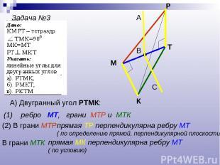 Задача №3 К М Р Т А) Двугранный угол РТМК: (1) ребро МТ, грани МТР и МТК (2) В г