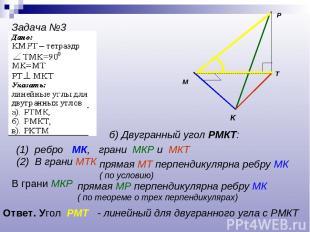 P K T M Задача №3 б) Двугранный угол РМКТ: (1) ребро МК, грани МКР и МКТ (2) В г