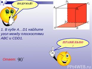 1. В кубе A…D1 найдите угол между плоскостями ABC и CDD1. Ответ: