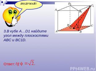 3.В кубе A…D1 найдите угол между плоскостями ABC и BC1D. Ответ: О