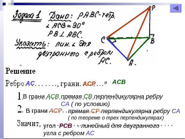 АС АСР и АСВ прямая СВ перпендикулярна ребру СА ( по условию) В грани АСВ В грани АСР прямая СР перпендикулярна ребру СА ( по теореме о трех перпендикулярах) угол РСВ - линейный для двугранного угла с ребром АС