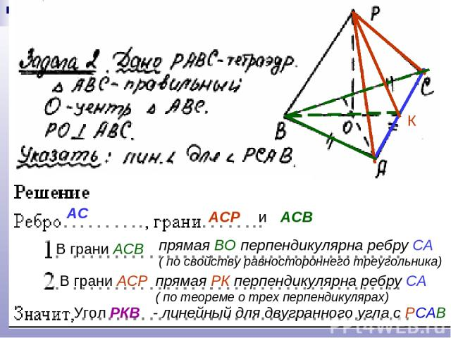 АС АСР и АСВ В грани АСВ прямая ВО перпендикулярна ребру СА ( по свойству равностороннего треугольника) В грани АСР прямая РК перпендикулярна ребру СА ( по теореме о трех перпендикулярах) Угол РКВ - линейный для двугранного угла с РСАВ К