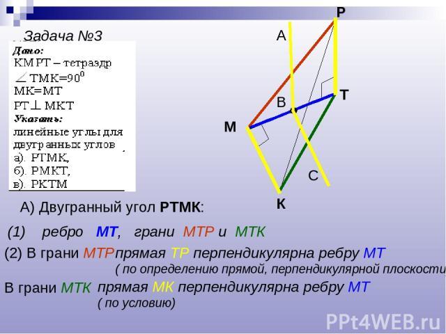 Задача №3 К М Р Т А) Двугранный угол РТМК: (1) ребро МТ, грани МТР и МТК (2) В грани МТР прямая ТР перпендикулярна ребру МТ ( по определению прямой, перпендикулярной плоскости) В грани МТК прямая МК перпендикулярна ребру МТ ( по условию) В А С