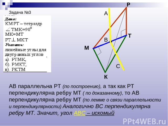 Задача №3 К М Р Т В А С АВ параллельна РТ (по построению), а так как РТ перпендикулярна ребру МТ ( по доказанному), то АВ перпендикулярна ребру МТ (по лемме о связи параллельности и перпендикулярности) Аналогично ВС перпендикулярна ребру МТ. Значит,…