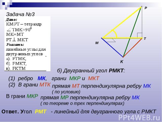 P K T M Задача №3 б) Двугранный угол РМКТ: (1) ребро МК, грани МКР и МКТ (2) В грани МТК прямая МТ перпендикулярна ребру МК ( по условию) В грани МКР прямая МР перпендикулярна ребру МК ( по теореме о трех перпендикулярах) Ответ. Угол РМТ - линейный …
