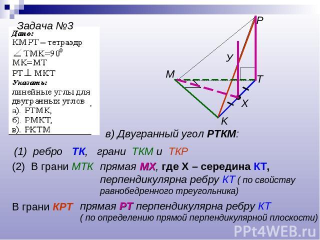 Задача №3 T K P M в) Двугранный угол РТКМ: (1) ребро ТК, грани ТКМ и ТКР (2) В грани МТК прямая МХ, где Х – середина КТ, перпендикулярна ребру КТ ( по свойству равнобедренного треугольника) Х В грани КРТ прямая РТ перпендикулярна ребру КТ ( по опред…