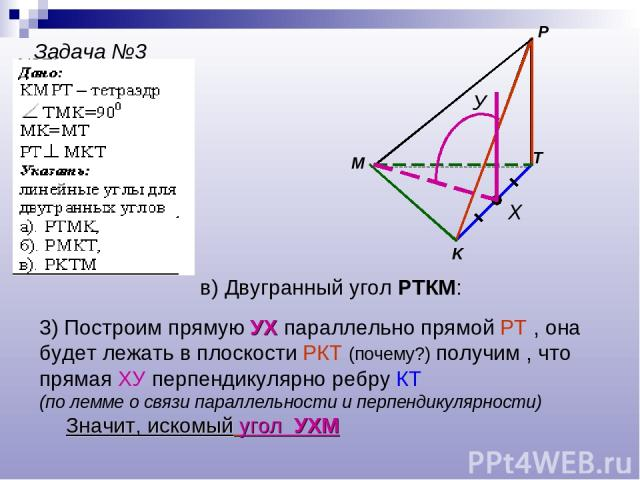 Задача №3 M P K T Х У в) Двугранный угол РТКМ: 3) Построим прямую УХ параллельно прямой РТ , она будет лежать в плоскости РКТ (почему?) получим , что прямая ХУ перпендикулярно ребру КТ (по лемме о связи параллельности и перпендикулярности) Значит, и…