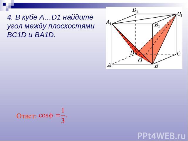 Ответ: 4. В кубе A…D1 найдите угол между плоскостями BC1D и BA1D.