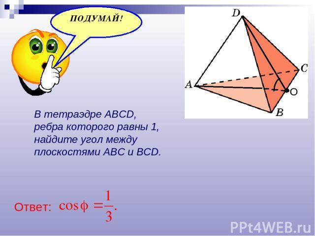 В тетраэдре ABCD, ребра которого равны 1, найдите угол между плоскостями ABC и BCD. О Ответ: