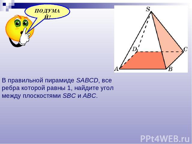 В правильной пирамиде SABCD, все ребра которой равны 1, найдите угол между плоскостями SBC и ABC.