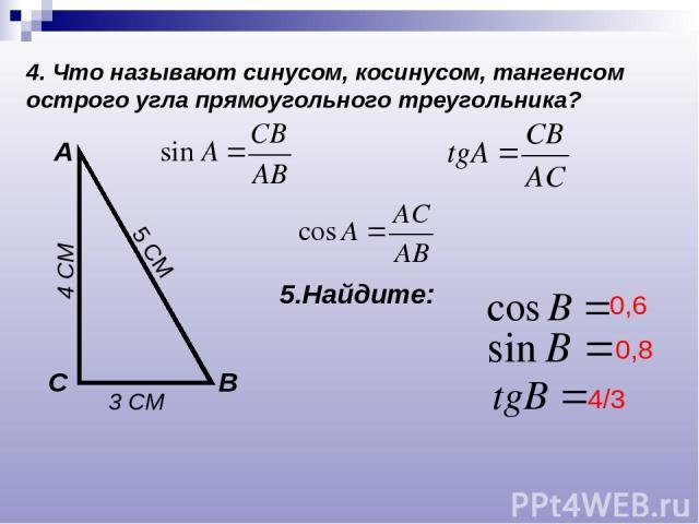 4. Что называют синусом, косинусом, тангенсом острого угла прямоугольного треугольника? А В С 5.Найдите: 3 СМ 4 СМ 5 СМ 0,6 0,8 4/3