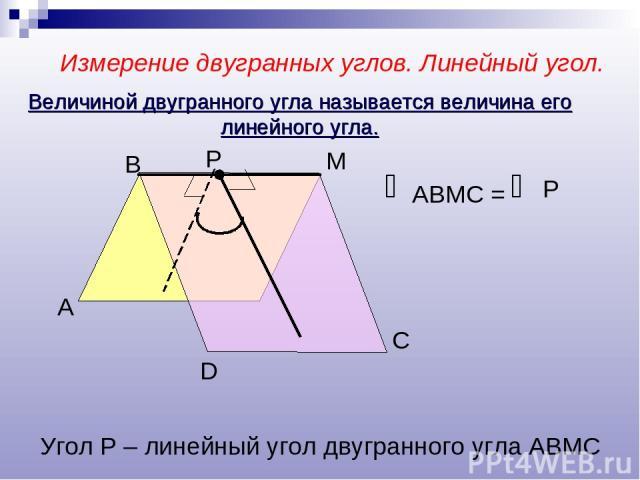 Измерение двугранных углов. Линейный угол. А В М D Р С АВМС = Р Угол Р – линейный угол двугранного угла АВМС Величиной двугранного угла называется величина его линейного угла.