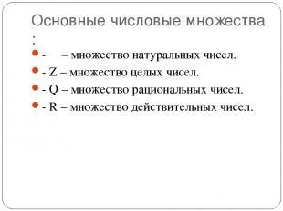 Основные числовые множества : - Ν – множество натуральных чисел. - Z – множество