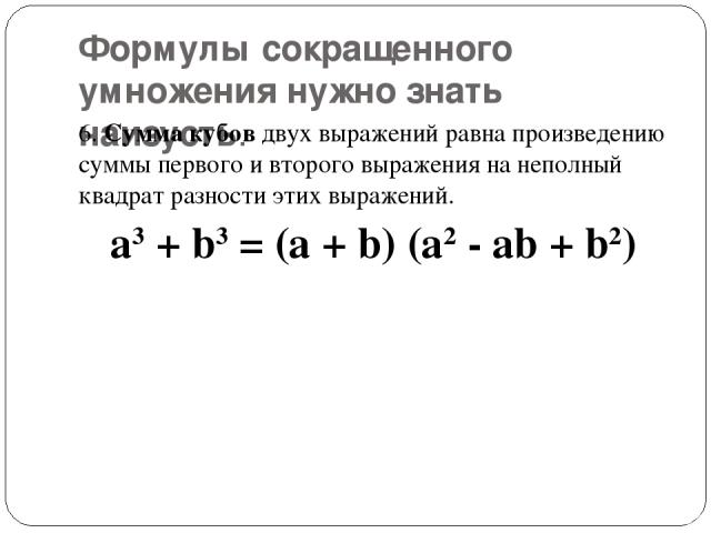 Формулы сокращенного умножения нужно знать наизусть. 6.Сумма кубовдвух выражений равна произведению суммы первого и второго выражения на неполный квадрат разности этих выражений. a3+ b3= (a + b) (a2- ab + b2)