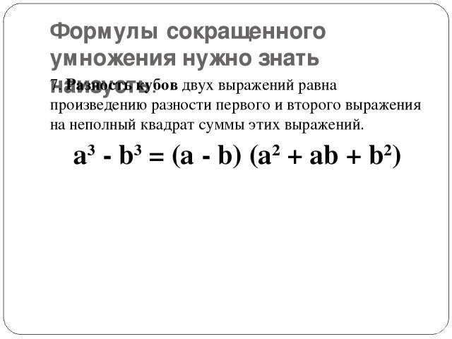 Формулы сокращенного умножения нужно знать наизусть. 7.Разность кубовдвух выражений равна произведению разности первого и второго выражения на неполный квадрат суммы этих выражений. a3- b3= (a - b) (a2+ ab + b2)