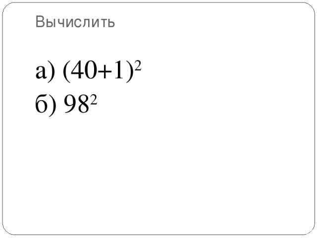 Вычислить а) (40+1)2 б) 982