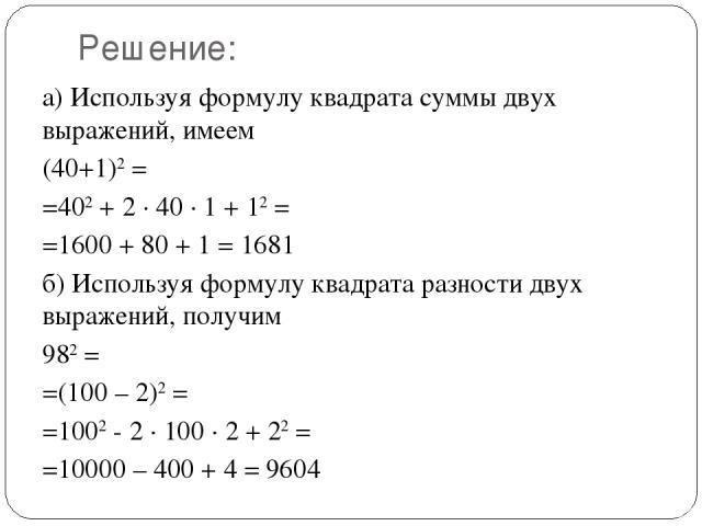 Решение: а) Используя формулу квадрата суммы двух выражений, имеем (40+1)2= =402+ 2 · 40 · 1 + 12= =1600 + 80 + 1 = 1681 б) Используя формулу квадрата разности двух выражений, получим 982= =(100 – 2)2= =1002- 2 · 100 · 2 + 22= =10000 – 400 + …