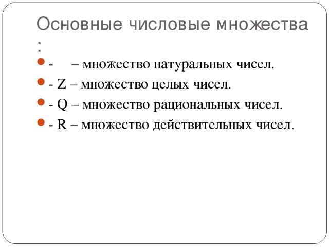Основные числовые множества : - Ν – множество натуральных чисел. - Z – множество целых чисел. - Q – множество рациональных чисел. - R – множество действительных чисел.