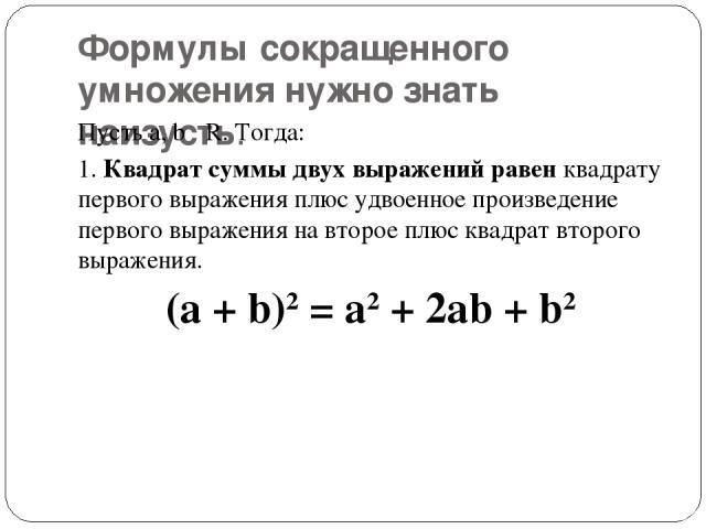 Формулы сокращенного умножения нужно знать наизусть. Пусть а, b R. Тогда: 1.Квадрат суммы двух выражений равенквадрату первого выражения плюс удвоенное произведение первого выражения на второе плюс квадрат второго выражения. (a + b)2= a2+ 2ab + b2