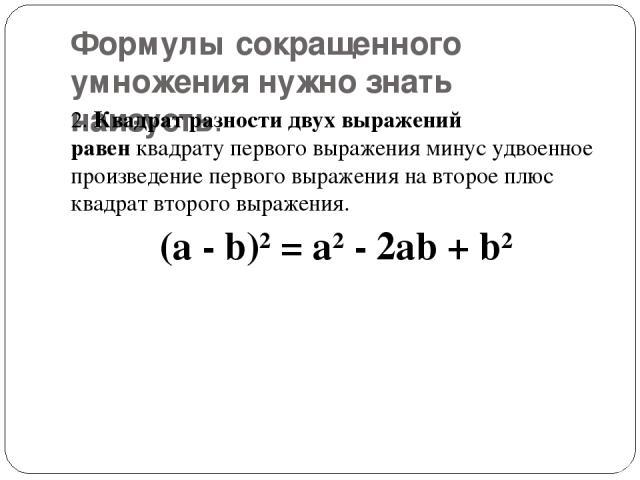 Формулы сокращенного умножения нужно знать наизусть. 2.Квадрат разности двух выражений равенквадрату первого выражения минус удвоенное произведение первого выражения на второе плюс квадрат второго выражения. (a - b)2= a2- 2ab + b2
