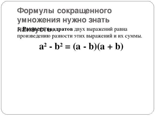 Формулы сокращенного умножения нужно знать наизусть. 3.Разность квадратовдвух выражений равна произведению разности этих выражений и их суммы. a2- b2= (a - b)(a + b)
