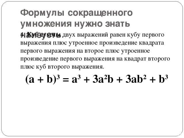 Формулы сокращенного умножения нужно знать наизусть. 4.Куб суммыдвух выражений равен кубу первого выражения плюс утроенное произведение квадрата первого выражения на второе плюс утроенное произведение первого выражения на квадрат второго плюс куб …
